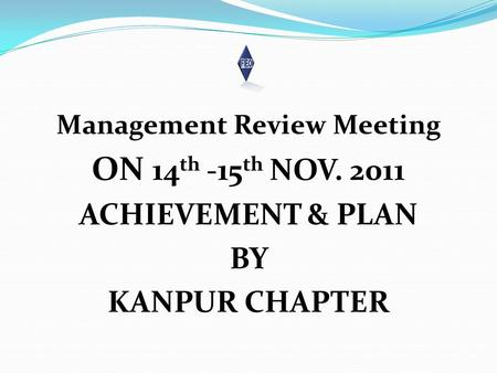 Management Review Meeting ON 14 th -15 th NOV. 2011 ACHIEVEMENT & PLAN BY KANPUR CHAPTER.