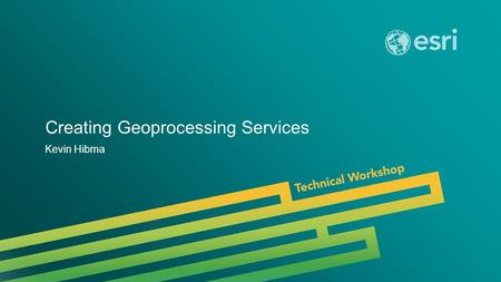 Esri UC 2014 | Technical Workshop | Creating Geoprocessing Services Kevin Hibma.