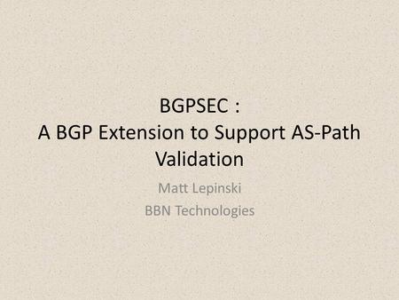 BGPSEC : A BGP Extension to Support AS-Path Validation Matt Lepinski BBN Technologies.