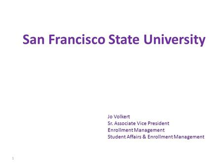 San Francisco State University Jo Volkert Sr. Associate Vice President Enrollment Management Student Affairs & Enrollment Management 1.