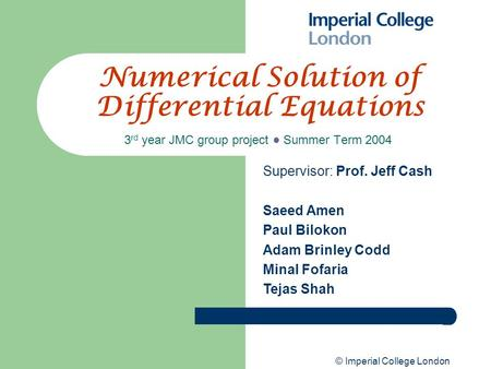© Imperial College London Numerical Solution of Differential Equations 3 rd year JMC group project ● Summer Term 2004 Supervisor: Prof. Jeff Cash Saeed.