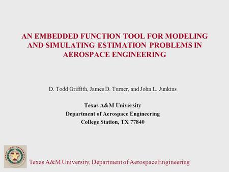Texas A&M University, Department of Aerospace Engineering AN EMBEDDED FUNCTION TOOL FOR MODELING AND SIMULATING ESTIMATION PROBLEMS IN AEROSPACE ENGINEERING.