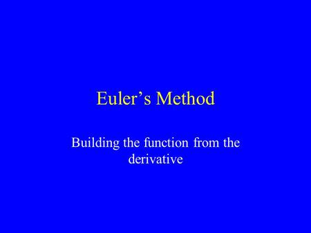 Euler's Method Building the function from the derivative.