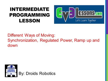 INTERMEDIATE PROGRAMMING LESSON By: Droids Robotics Different Ways of Moving: Synchronization, Regulated Power, Ramp up and down.