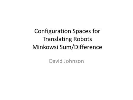 Configuration Spaces for Translating Robots Minkowsi Sum/Difference David Johnson.