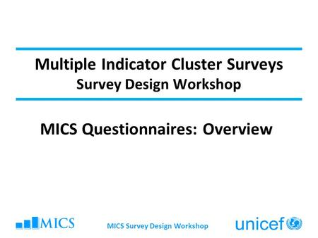 MICS Survey Design Workshop Multiple Indicator Cluster Surveys Survey Design Workshop MICS Questionnaires: Overview.