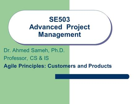 SE503 Advanced Project Management Dr. Ahmed Sameh, Ph.D. Professor, CS & IS Agile Principles: Customers and Products.