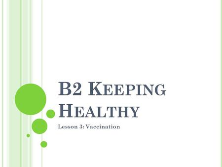 B2 K EEPING H EALTHY Lesson 3: Vaccination. O BJECTIVES MUST describe how vaccinations keep us healthy SHOULD explain why it is important for society.