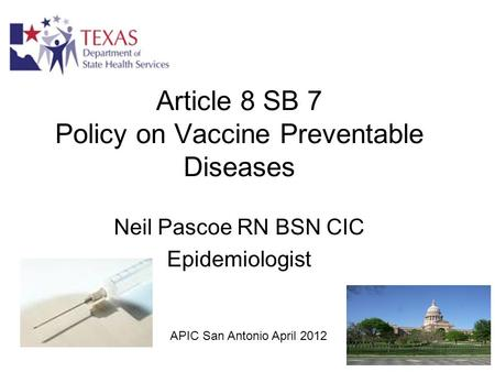 Article 8 SB 7 Policy on Vaccine Preventable Diseases Neil Pascoe RN BSN CIC Epidemiologist APIC San Antonio April 2012.