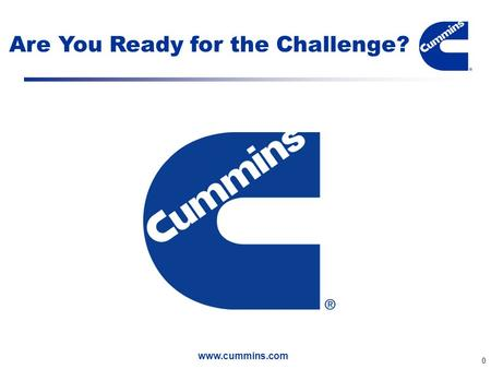 Www.cummins.com 0 Are You Ready for the Challenge?