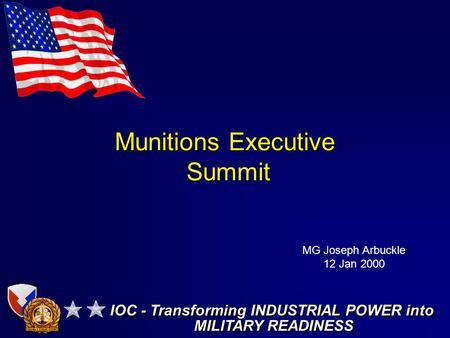 Munitions Executive Summit IOC - Transforming INDUSTRIAL POWER into MILITARY READINESS IOC - Transforming INDUSTRIAL POWER into MILITARY READINESS MG Joseph.