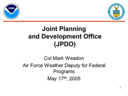 Joint Planning and Development Office (JPDO) Col Mark Weadon Air Force Weather Deputy for Federal Programs May 17 th, 2005 1.