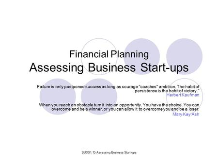 BUSS1.15 Assessing Business Start-ups Financial Planning Assessing Business Start-ups Failure is only postponed success as long as courage coaches ambition.