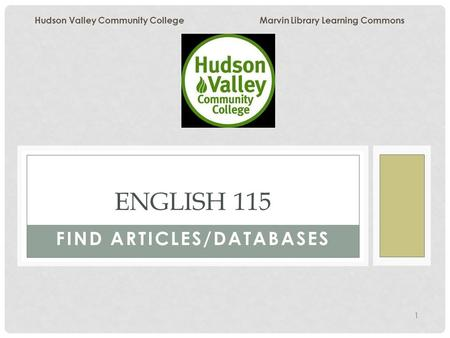 1 FIND ARTICLES/DATABASES ENGLISH 115 Hudson Valley Community College Marvin Library Learning Commons.