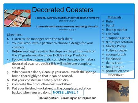Decorated Coasters NOISE LEVEL 1 Materials  Ruler  Pencil  fine tip marker  Felt/cork  scrapbook paper  8 tiles per rotation  Modge Podge  Foil/wax.