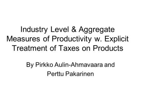 Industry Level & Aggregate Measures of Productivity w. Explicit Treatment of Taxes on Products By Pirkko Aulin-Ahmavaara and Perttu Pakarinen.