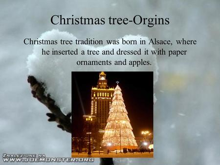 Christmas tree-Orgins Christmas tree tradition was born in Alsace, where he inserted a tree and dressed it with paper ornaments and apples.