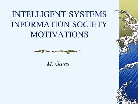 INTELLIGENT SYSTEMS INFORMATION SOCIETY MOTIVATIONS M. Gams.