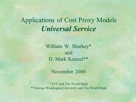 Applications of Cost Proxy Models Universal Service William W. Sharkey* and D. Mark Kennet** November 2000 * FCC and The World Bank ** George Washington.