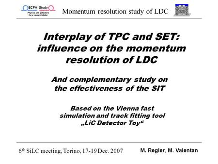 Momentum resolution study of LDC 6 th SiLC meeting, Torino, 17-19 Dec. 2007 M. Regler, M. Valentan Interplay of TPC and SET: influence on the momentum.