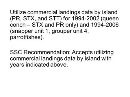Utilize commercial landings data by island (PR, STX, and STT) for 1994-2002 (queen conch – STX and PR only) and 1994-2006 (snapper unit 1, grouper unit.