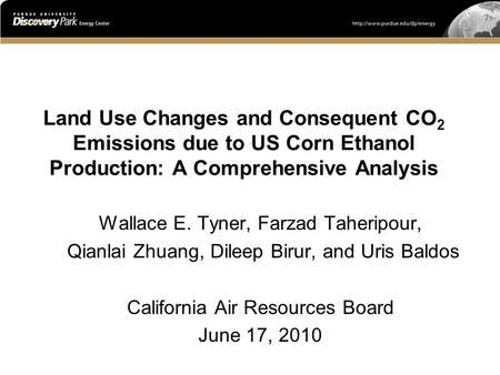 Land Use Changes and Consequent CO 2 Emissions due to US Corn Ethanol Production: A Comprehensive Analysis Wallace E. Tyner, Farzad Taheripour, Qianlai.