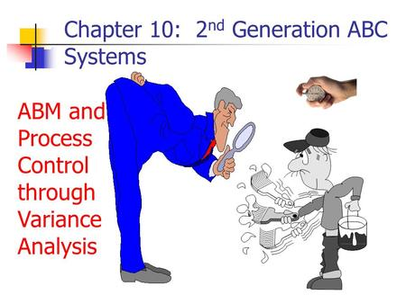 Chapter 10: 2 nd Generation ABC Systems ABM and Process Control through Variance Analysis.