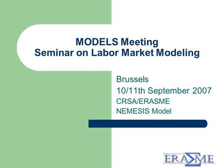 MODELS Meeting Seminar on Labor Market Modeling Brussels 10/11th September 2007 CRSA/ERASME NEMESIS Model.