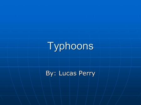 Typhoons By: Lucas Perry. Intro to Typhoons Tropical cyclone can be named many different things based on were they are formed and how strong and fast.