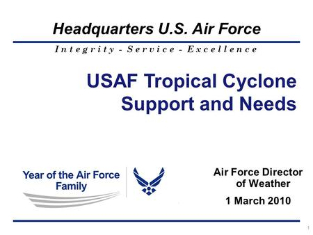 I n t e g r i t y - S e r v i c e - E x c e l l e n c e Headquarters U.S. Air Force 1 Air Force Director of Weather 1 March 2010 USAF Tropical Cyclone.