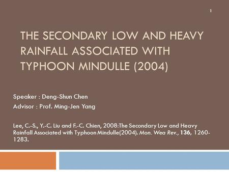 THE SECONDARY LOW AND HEAVY RAINFALL ASSOCIATED WITH TYPHOON MINDULLE (2004) Speaker : Deng-Shun Chen Advisor : Prof. Ming-Jen Yang Lee, C.-S., Y.-C. Liu.