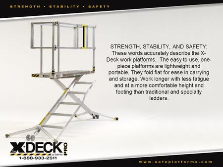 STRENGTH, STABILITY, AND SAFETY: These words accurately describe the X- Deck work platforms. The easy to use, one- piece platforms are lightweight and.