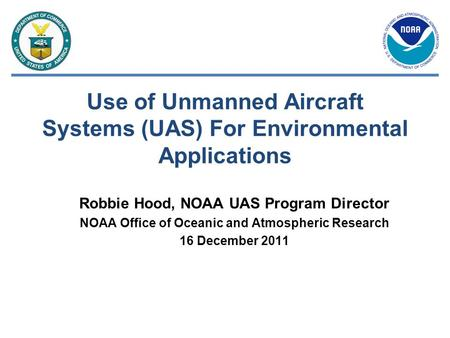 Use of Unmanned Aircraft Systems (UAS) For Environmental Applications Robbie Hood, NOAA UAS Program Director NOAA Office of Oceanic and Atmospheric Research.
