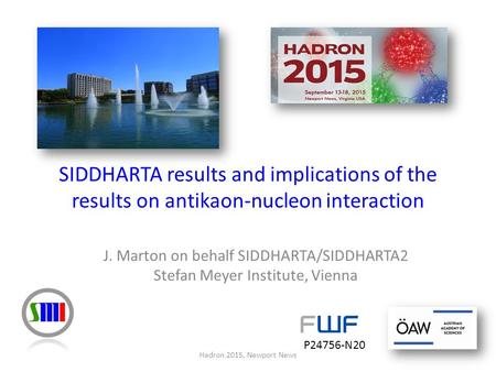 J. Marton on behalf SIDDHARTA/SIDDHARTA2 Stefan Meyer Institute, Vienna Hadron 2015, Newport News SIDDHARTA results and implications of the results on.