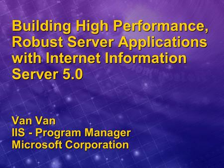 Building High Performance, Robust Server Applications with Internet Information Server 5.0 Van Van IIS - Program Manager Microsoft Corporation.