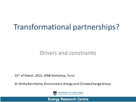 Transformational partnerships? Drivers and constraints 23 th of March, 2012: AfDB Workshop, Tunis Dr. Britta Rennkamp, Environment, Energy and Climate.