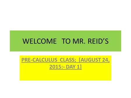 WELCOMETO MR. REID'S PRE-CALCULUS CLASS; [AUGUST 24, 2015:- DAY 1]