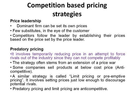 Competition based pricing strategies Price leadership Dominant firm can be set its own prices Few substitutes, in the eye of the customer Competitors follow.