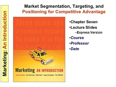 Marketing: An Introduction Market Segmentation, Targeting, and Positioning for Competitive Advantage Chapter Seven Lecture Slides –Express Version Course.