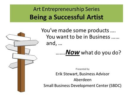 Art Entrepreneurship Series Being a Successful Artist You've made some products …. You want to be in Business …… and, … ……. Now what do you do? Presented.