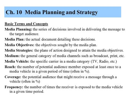 Ch. 10 Media Planning and Strategy Basic Terms and Concepts Media Planning: the series of decisions involved in delivering the message to the target audience.
