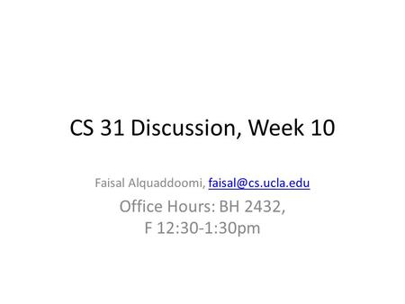 CS 31 Discussion, Week 10 Faisal Alquaddoomi, Office Hours: BH 2432, F 12:30-1:30pm.