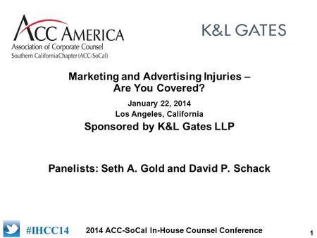 1 2014 ACC-SoCal In-House Counsel Conference [add logo of sponsor] #IHCC14 Marketing and Advertising Injuries – Are You Covered? January 22, 2014 Los Angeles,