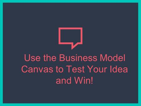 Use the Business Model Canvas to Test Your Idea and Win!
