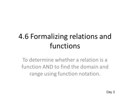 4.6 Formalizing relations and functions To determine whether a relation is a function AND to find the domain and range using function notation. Day 2.