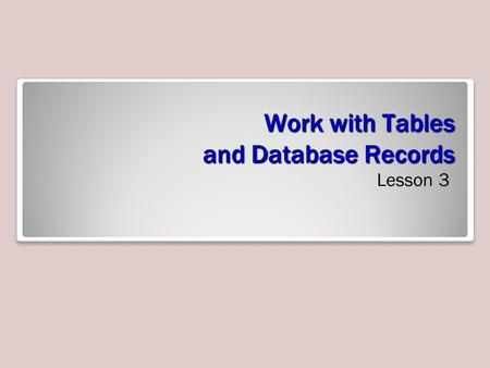Work with Tables and Database Records Lesson 3. Objectives.