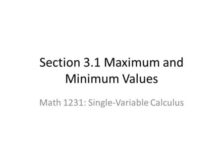 Section 3.1 Maximum and Minimum Values Math 1231: Single-Variable Calculus.