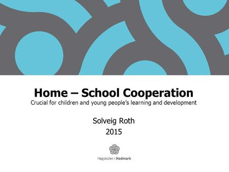 Home – School Cooperation Crucial for children and young people's learning and development Solveig Roth 2015.