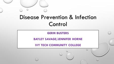 Disease Prevention & Infection Control GERM BUSTERS BAYLEY SAVAGE/JENNIFER HORNE IVY TECH COMMUNITY COLLEGE.
