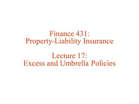 Finance 431: Property-Liability Insurance Lecture 17: Excess and Umbrella Policies.